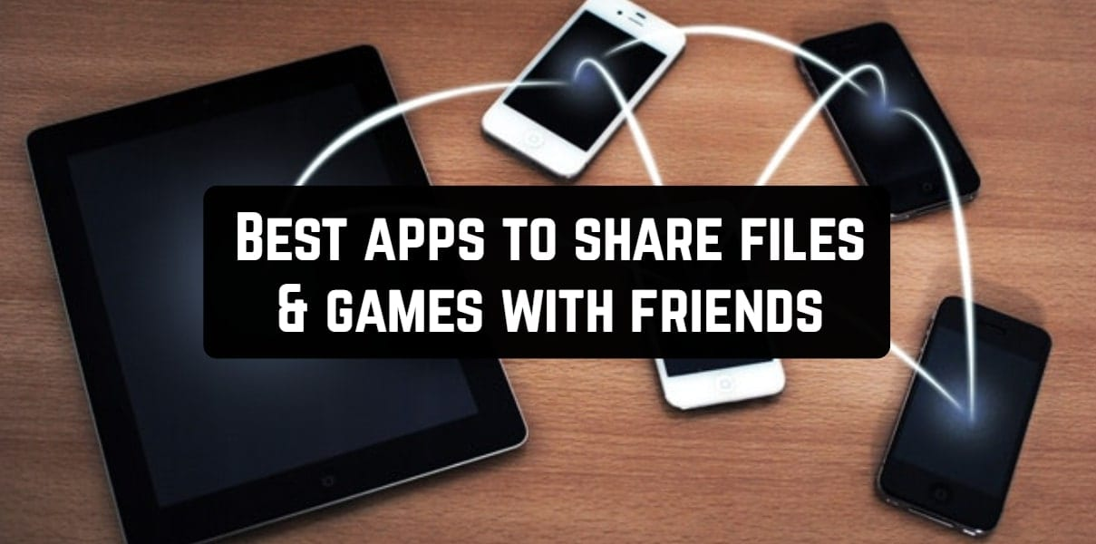 Best apps to share files & games with friends