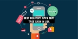 6 Best Delivery Apps that Take Cash in USA (Android & iOS)