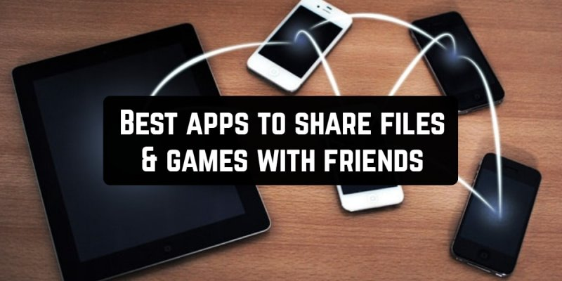 7 Best apps to share files & games with friends (Android & iOS)
